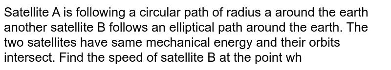 """Satellite A is following a circular path of radius a around the earth another satellite B follows an elliptical path around the earth. The two satellites have same mechanical energy and their orbits intersect. Find the speed of satellite B at the point where its path intersects with the circular orbit of A. Take mass of earth to be M. <br> <img src=""""https://d10lpgp6xz60nq.cloudfront.net/physics_images/IJA_PHY_V01_C07_E01_048_Q01.png"""" width=""""80%"""">"""