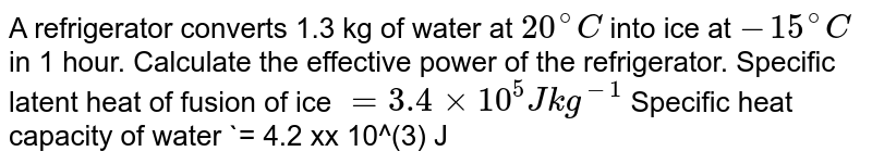 A refrigerator converts 1.3 kg of water at `20^(@)C` into ice at `-15^(@)C` in 1 hour. Calculate the effective power of the refrigerator. Specific latent heat of fusion of ice `= 3.4 xx 10^(5) J kg^(-1)`  Specific heat capacity of water `= 4.2 xx 10^(3) J kg^(-1) K^(-1)` Specific heat capacity of ice  `= 2.1 xx 10^(3) J kg^(-1) K^(-1)`