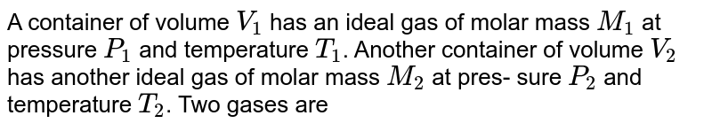 A container of volume `V_(1)` has an ideal gas of molar mass `M_(1)` at pressure `P_(1)` and temperature `T_(1)`. Another container of volume `V_(2)` has another ideal gas of molar mass `M_(2)` at pres- sure `P_(2)` and temperature `T_(2)`. Two gases are mixed in a vessel and acquire an equilibrium temperature and pressure of `T_(0)` and `P_(0)` respectively. Find the density of the mixture.