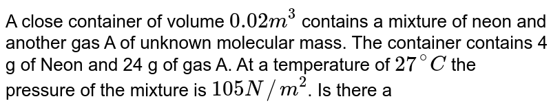 """A close container of volume `0.02 m^(3)` contains a mixture of neon and another gas A of unknown molecular mass. The container contains 4 g of Neon and 24 g of gas A. At a temperature of `27^(@)C` the pressure of the mixture is `105 N//m^(2)`. Is there any possibility of finding gas A in the atmosphere of a planet of radius 600 km and mean density `r = 5 x× 103 kg//m^(3)` ? <br> Temperature of the planet is `2200^(@)C`. <br> Molar molecular mass of neon = 20 g, <br> Gas constant `R = 8.314 """"J mol""""^(–1) K^(–1)` <br> Gravitational constant `G = 6.67 x× 10^(–11) N m^(2) kg^(–2)`"""