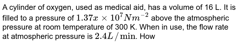 """A cylinder of oxygen, used as medical aid, has a volume of 16 L. It is filled to a pressure of `1.37 x× 10^(7) Nm^(–2)` above the atmospheric pressure at room temperature of 300 K. When in use, the flow rate at atmospheric pressure is `2.4 L//""""min""""`. How long will the cylinder last? Atmospheric pressure is `10^(5) Nm^(– 2)`."""
