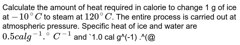 Calculate the amount of heat required in calorie to change 1 g of ice at `-10^(@)C` to steam at `120^(@)C`. The entire process is carried out at atmospheric pressure. Specific heat of ice and water are `0.5 cal g^(-1) .^(@)C^(-1)` and `1.0 cal g^(-1) .^(@)C^(-1)` respectively. Latent heat of fusion of ice and vaporization of water are `80 cal g^(-1)` and `540 cal g^(-1)` respectively. Assume steam to be an ideal gas with its molecules having 6 degrees of freedom. Gas constant `R = 2 cal mol^(-1) K^(-1)`.
