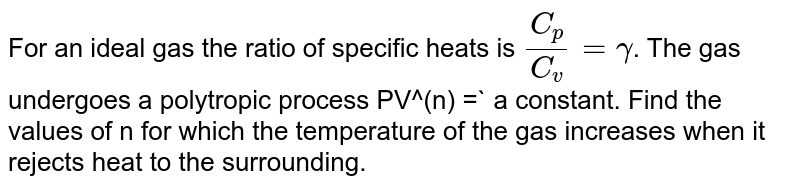 For an ideal gas the ratio of specific heats is `(C_(p))/(C_(v)) = gamma`. The gas undergoes a polytropic process PV^(n) =` a constant. Find the values of n for which the temperature of the gas increases when it rejects heat to the surrounding.