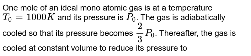 One mole of an ideal mono atomic gas is at a temperature `T_(0) = 1000 K` and its pressure is `P_(0)`. The gas is adiabatically cooled so that its pressure becomes `(2)/(3) P_(0)`. Thereafter, the gas is cooled at constant volume to reduce its pressure to `(P_(0))/(3)` . Calculate the total heat absorbed by the gas during the process. <br> Take `R = (25)/(3)J mol^(-1)K^(-1)` and `((2)/(3))^(2//5) = 0.85`