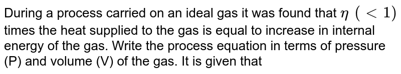 During a process carried on an ideal gas it was found that `eta?(lt 1)` times the heat supplied to the gas is equal to increase in internal energy of the gas. Write the process equation in terms of pressure (P) and volume (V) of the gas. It is given that ratio of specific heats for the gas is `(C_(P))/(C_(V)) = gamma`.