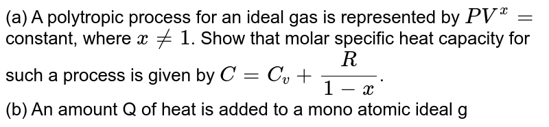 (a) A polytropic process for an ideal gas is represented by `PV^(x) =` constant, where `x != 1`. Show that molar specific heat capacity for such a process is given by `C = C_(v) + (R)/(1-x)`. <br>  (b) An amount Q of heat is added to a mono atomic ideal gas in a process in which the gas performs a work `(Q)/(2)` on its surrounding. Show that the process is polytropic and find the molar heat capacity of the gas in the process.