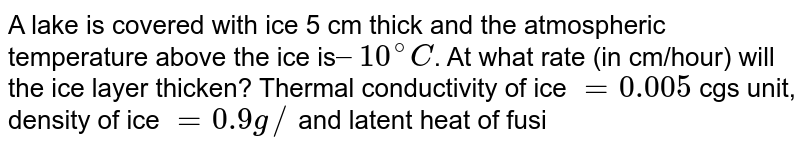 A lake is covered with ice 5 cm thick and the atmospheric temperature above the ice is` – 10^(@)C`. At what rate (in cm/hour) will the ice layer thicken?  Thermal conductivity of ice `= 0.005` cgs unit, density of ice `= 0.9 g//cc` and latent heat of fusion of ice = 80 cal/g.