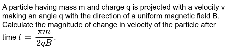 A particle having mass m and charge q is projected with a velocity v making an angle q with the direction of a uniform magnetic field B. Calculate the magnitude of change in velocity of the particle after time `t=(pim)/(2qB)`.