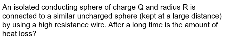 An isolated conducting sphere of charge Q and radius R is connected to a similar uncharged sphere (kept at a large distance) by using a high resistance wire. After a long time is the amount of heat loss?