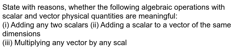 State with reasons, whether the following algebraic operations with scalar and vector physical quantities are meaningful: <br> (i) Adding any two scalars (ii) Adding a scalar to a vector of the same dimensions <br> (iii) Multiplying any vector by any scalar (iv) Multiplying any two scalars <br> (v) Adding any two vectors
