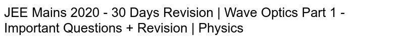 JEE Mains 2020 - 30 Days Revision   Wave Optics Part 1 - Important Questions + Revision   Physics
