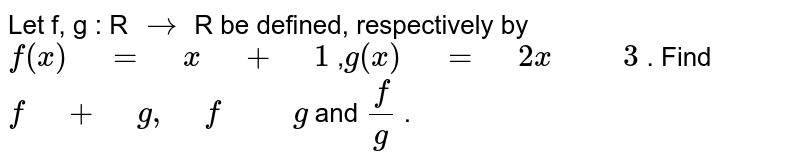 """Let f, g : R `->` R be defined, respectively by `f(x)"""" """"="""" """"x"""" """"+"""" """"1` ,`g(x)"""" """"="""" """"2x"""" """""""" """"3` . Find `f"""" """"+"""" """"g,"""" """"f"""" """""""" """"g` and `f/g` ."""