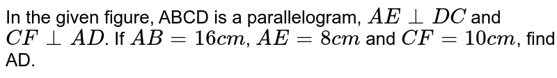 In the given figure, ABCD is a parallelogram, `AE _|_ DC` and `CF_|_AD`. If `AB=16 cm`, `AE=8 cm` and `CF=10 cm`, find AD.