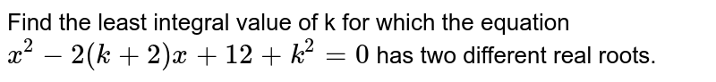 Find the least integral value of k for which the equation `x^(2)-2(k+2)x+12+k^(2)=0` has two different  real roots.