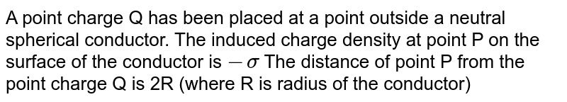 A point charge Q has been placed at a point outside a neutral spherical conductor. The induced charge density at point P on the surface of the conductor is `-sigma` The distance of point P from the point charge Q is 2R (where R is radius of the conductor). Find the magnitude and direction of electric field at a point outside the conductor that is very close to its surface near P.