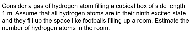 Consider a gas of hydrogen atom filling a cubical box of side length 1 m. Assume that all hydrogen atoms are in their ninth excited state and they fill up the space like footballs filling up a room. Estimate the number of hydrogen atoms in the room.