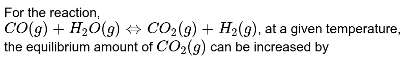For the reaction, <br> `CO(g)+H_(2)O(g)hArrCO_(2)(g)+H_(2)(g)`, at a given temperature, the equilibrium amount of `CO_(2)(g)` can be increased by