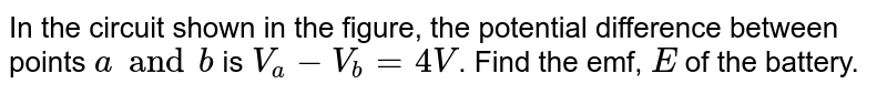 """In the circuit shown in the figure, the potential difference between points `a and b` is `V_(a) -V_(b) = 4 V`. Find the emf, `E` of the battery. <br> <img src=""""https://d10lpgp6xz60nq.cloudfront.net/physics_images/IJA_PHY_V02_C08_E01_011_Q01.png"""" width=""""80%"""">"""