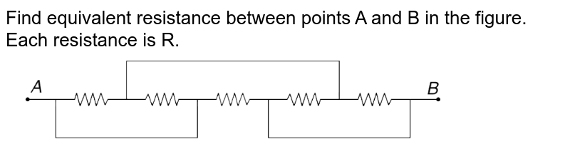 """Find equivalent resistance between points A and B in the figure. Each resistance is R. <br> <img src=""""https://d10lpgp6xz60nq.cloudfront.net/physics_images/IJA_PHY_V02_C08_E01_013_Q01.png"""" width=""""80%"""">"""