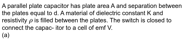 """A parallel plate capacitor has plate area A and separation between the plates equal to d. A material of dielectric constant K and resistivity `rho` is filled between the plates. The switch is closed to connect the capac- itor to a cell of emf V. <br> (a) Write the steady state current in the circuit and charge on the capacitor. <br> (b) When the circuit is in steady state, switch s is opened (at t = 0). Write charge on the capacitor as function of time (t) after this <br> <img src=""""https://d10lpgp6xz60nq.cloudfront.net/physics_images/IJA_PHY_V02_C08_E01_044_Q01.png"""" width=""""80%"""">"""