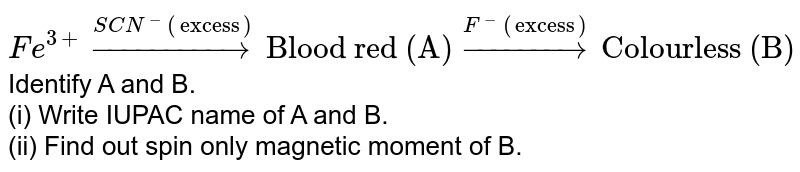 """`Fe^(3+)overset(SCN^(-) (""""excess""""))rarr """"Blood red (A)"""" overset(F^(-)(""""excess""""))rarr """"Colourless (B)""""` <br> Identify A and B. <br> (i) Write IUPAC name of A and B. <br> (ii) Find out spin only magnetic moment of B."""
