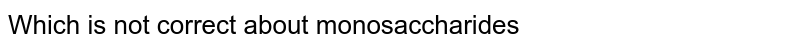 Which is not correct about monosaccharides
