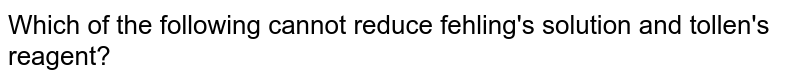 Which of the following cannot reduce fehling's solution and tollen's reagent?