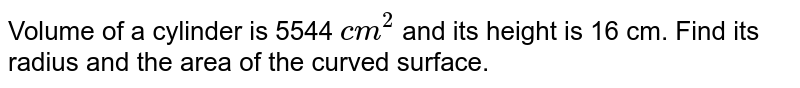Volume of a cylinder is 5544 `cm^2` and its height is 16 cm. Find its radius and the area of the curved surface.