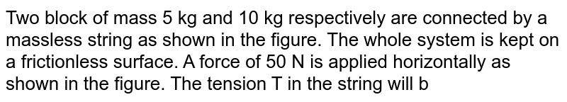 """Two block of mass 5 kg and 10 kg respectively are connected by a massless string as shown in the figure. The whole system is kept on a frictionless surface. A force of 50 N is applied horizontally as shown in the figure. The tension T in the string will be <br> <img src=""""https://d10lpgp6xz60nq.cloudfront.net/physics_images/BSL_XI_RT_P1_E01_024_Q01.png"""" width=""""80%"""">"""