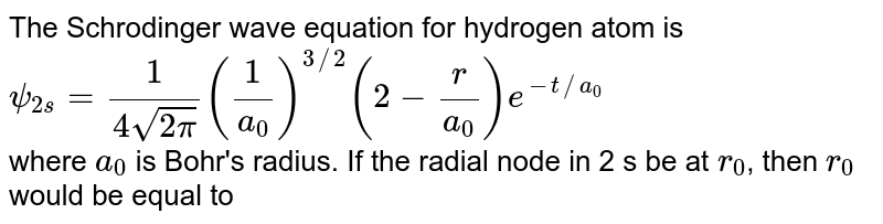 The Schrodinger wave equation for hydrogen atom is ` psi_(2s) =1/(4sqrt(2pi)) (1/(a_(0)))^(3//2)(2-r/(a_(0)))e^(-t//a_(0))` <br> where `a_0` is Bohr's radius. If the radial node in 2 s be at `r_0`, then `r_0` would be equal to