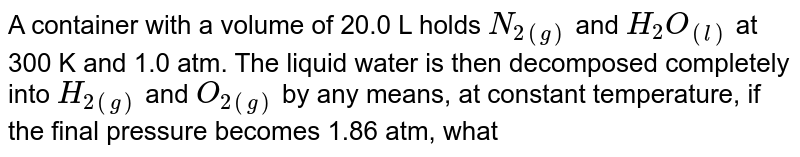 A container with a volume of 20.0 L holds `N_(2(g))` and `H_(2)O_((l))` at 300 K and 1.0 atm. The liquid water is then decomposed completely into `H_(2(g))` and `O_(2(g))` by any means, at constant temperature, if the final pressure becomes 1.86 atm, what was the mass of water (jn gm) present initially. Neglect the initial volume of water: [Given : vapour pressure of water at 300 K=0.04 atm L-atm / K -mol]