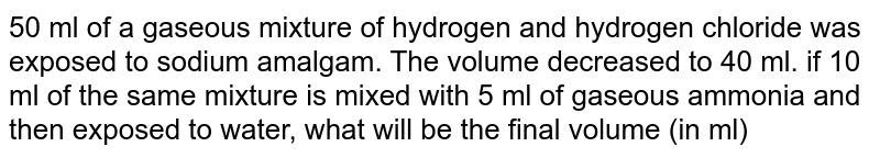 50 ml of a gaseous mixture of hydrogen and hydrogen chloride was exposed to sodium amalgam. The volume decreased to 40 ml. if 10 ml of the same mixture is mixed with 5 ml of gaseous ammonia and then exposed to water, what will be the final volume (in ml) of gas left ? all the volumes are measured at the same temperature and pressure.