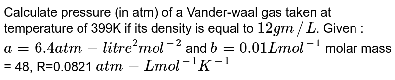 Calculate pressure (in atm) of a Vander-waal gas taken at temperature of 399K if its density is equal to `12gm//L`. Given : `a= 6.4 atm-litre^2 mol^(-2)` and `b=0.01 L mol^(-1)` molar mass = 48, R=0.0821 `atm-L mol^(-1) K^(-1)`