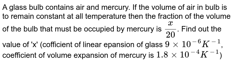 A glass bulb contains air and mercury. If the volume of air in bulb is to remain constant at all temperature then the fraction of the volume of the bulb that must be occupied by mercury is `x/20`. Find out the value of 'x' (cofficient of linear epansion of glass `9xx10^(-6)K^(-1)`, coefficient of volume  expansion of mercury is `1.8xx10^(-4) K^(-1)`)