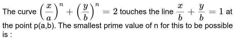 The curve `((x)/(a))^(n)+((y)/(b))^(n)=2` touches the line `(x)/(b)+(y)/(b)=1`  at the point p(a,b). The smallest prime value of n for this to be possible is :