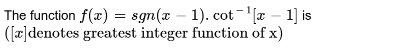 """The function `f(x)=sgn(x-1). Cot^(-1)[x-1]` is `([x] """"denotes greatest integer function of x"""")`"""
