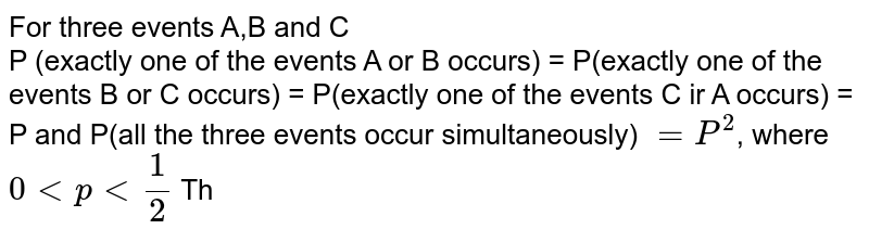 For three events A,B and C  <br>  P (exactly one of the events A or B occurs) = P(exactly one of the events B or C occurs) = P(exactly one of the events C ir A occurs) = P and P(all the three events occur simultaneously) `=P^(2)`, where `0ltplt(1)/(2)` Then the probability of at least one of the three events A,B and C occuring is :