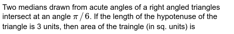 Two medians drawn from acute angles of a right angled triangles intersect at an angle `pi//6`. If the length of the hypotenuse of the triangle is 3 units, then area of the traingle (in sq. units) is