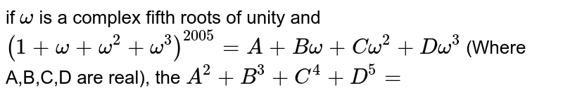 if `omega` is a complex fifth roots of unity and `(1+omega+omega^(2)+omega^(3))^(2005)=A+Bomega+Comega^(2)+Domega^(3)` (Where A,B,C,D are real), the `A^(2)+B^(3)+C^(4)+D^(5)=`