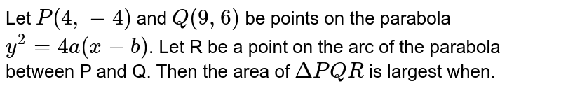 Let `P(4,-4)` and `Q(9,6)` be points on the parabola `y^(2)=4a(x-b)`. Let R be a point on the arc of the parabola between P and Q. Then the area of `DeltaPQR` is largest when.