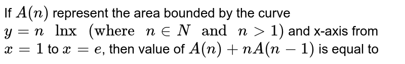 """If `A(n)` represent the area bounded by the curve `y=n """" lnx """"  (""""where """"n in N"""" and """" n gt1)` and x-axis from `x=1` to `x=e`, then value of `A(n)+nA(n-1)` is equal to"""