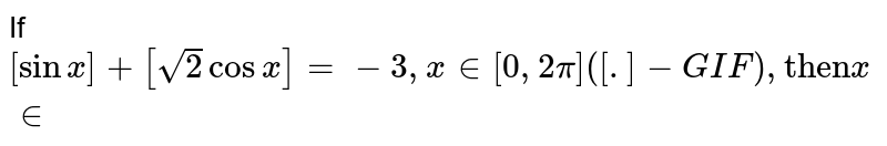"""If `[sinx]+[sqrt(2)cosx]=-3,x in[0,2pi]([.]-GIF), """"then"""" x in`"""