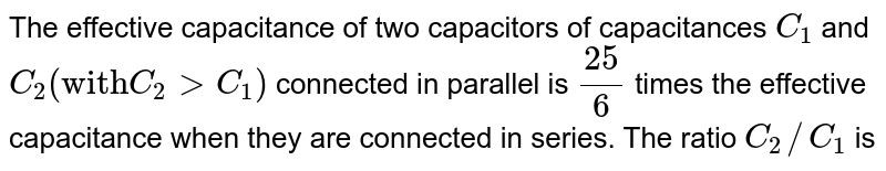 """The effective capacitance of two capacitors of capacitances `C_(1)` and `C_(2)(""""with""""C_(2)gtC_(1))` connected in parallel is `(25)/(6)` times the effective capacitance when they are connected in series. The ratio `C_(2)//C_(1)` is"""