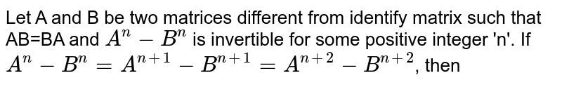 Let A and B be two matrices different from identify matrix such that AB=BA and `A^(n)-B^(n)` is invertible for some positive integer 'n'. If  `A^(n)-B^(n)=A^(n+1)-B^(n+1)=A^(n+2)-B^(n+2)`, then