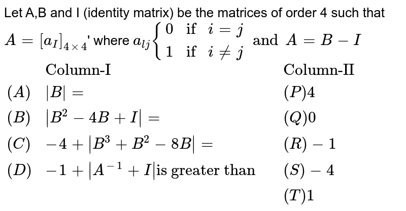 """Let A,B and I (identity matrix) be the matrices of order 4 such that `A=[a_(I)]_(4xx4)`'  where `a_(lj){{:(0 if i = j),(1 if i ne j):}and A =B -I`  <br>   `{:(,""""Column-I"""",,""""Column-II""""),((A),