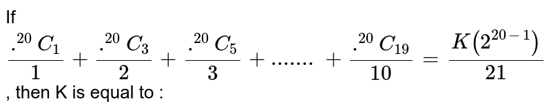 If `(.^(20)C_(1))/(1)+(.^(20)C_(3))/(2)+(.^(20)C_(5))/(3)+.......+(.^(20)C_(19))/(10)=(K(2^(20-1)))/(21)`, then K  is equal to :