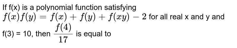 If f(x) is a polynomial function satisfying `f(x)f(y)=f(x)+f(y)+f(xy)-2` for all real x and y and f(3) = 10, then `(f(4))/(17)` is equal to