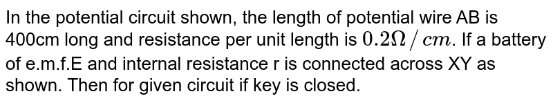 """In the potential circuit shown, the length of potential wire AB is 400cm long and resistance per unit length is `0.2Omega//cm`. If a battery of e.m.f.E and internal resistance r is connected across XY as shown. Then for given circuit if key is closed.  <br> <img src=""""https://d10lpgp6xz60nq.cloudfront.net/physics_images/VBA_IRP_FST_2_E01_194_Q01.png"""" width=""""80%"""">"""