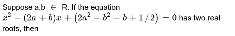 Suppose a,b `in` R. If the equation `x^(2)-(2a+b)x+(2a^(2)+b^(2)-b+1//2)=0`  has two real roots, then