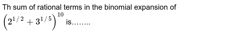 Th sum of rational terms in the binomial expansion of `(2^(1//2)+3^(1//5))^(10)` is……..